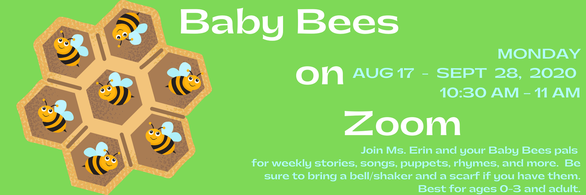 Baby Bees on Zoom Monday's August 17 thru September 28 2020. 10:30 am - 11 am Join Ms. Erin and your Baby Bees pals for weekly stories, songs, puppets, rhymes, and more. Be sure to bring a bell/shaker and a scarf if you have them. Best for ages 0-3 and adult.